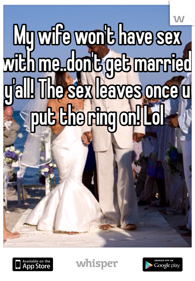 My wife won't have sex with me..don't get married y'all! The sex leaves once u put the ring on! Lol