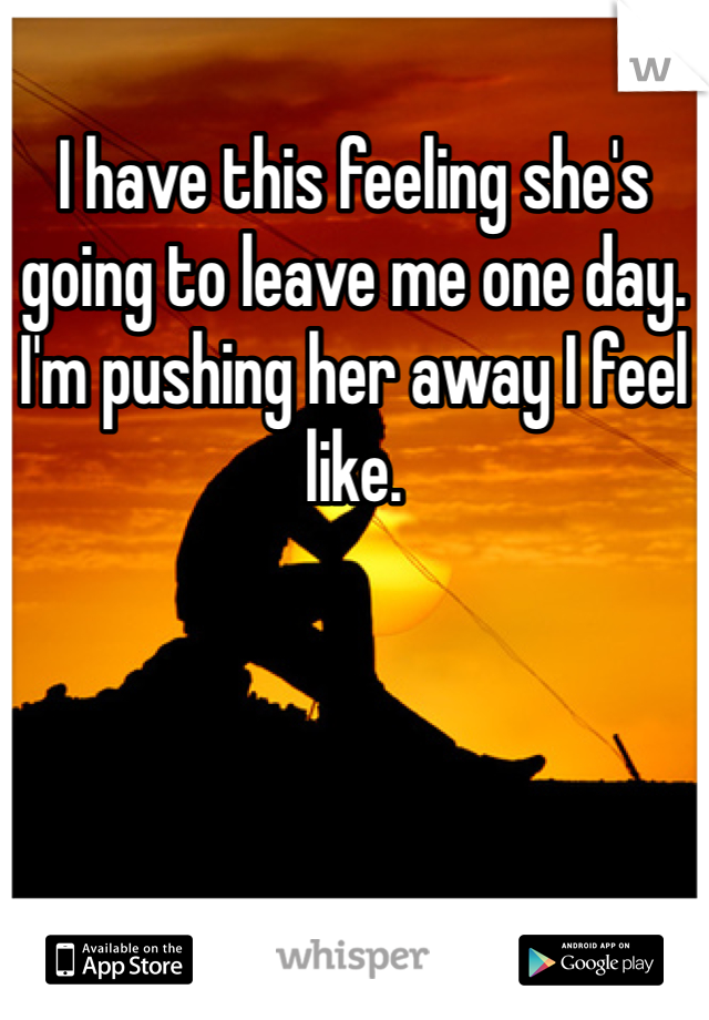 I have this feeling she's going to leave me one day. I'm pushing her away I feel like.