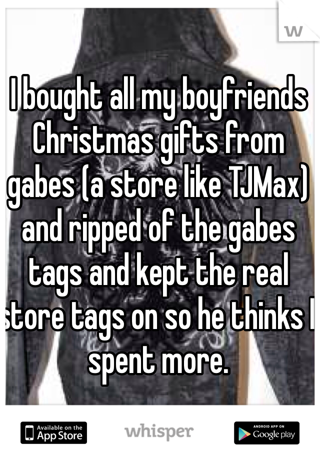 I bought all my boyfriends Christmas gifts from gabes (a store like TJMax) and ripped of the gabes tags and kept the real store tags on so he thinks I spent more.