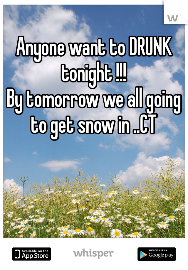Anyone want to DRUNK tonight !!! By tomorrow we all going to get snow in ..CT