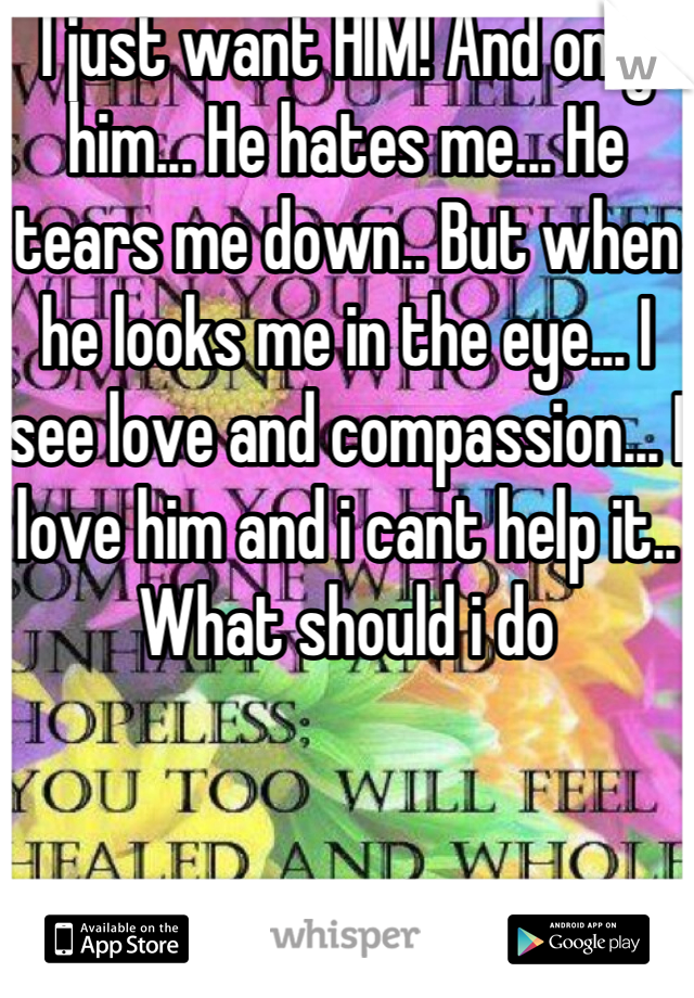 I just want HIM! And only him... He hates me... He tears me down.. But when he looks me in the eye... I see love and compassion... I love him and i cant help it.. What should i do