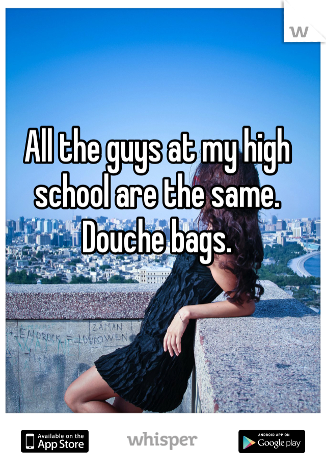 All the guys at my high school are the same. Douche bags.