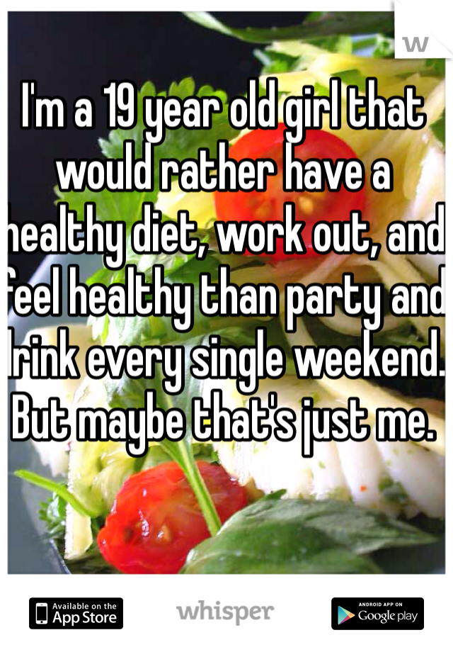 I'm a 19 year old girl that would rather have a healthy diet, work out, and feel healthy than party and drink every single weekend. But maybe that's just me.