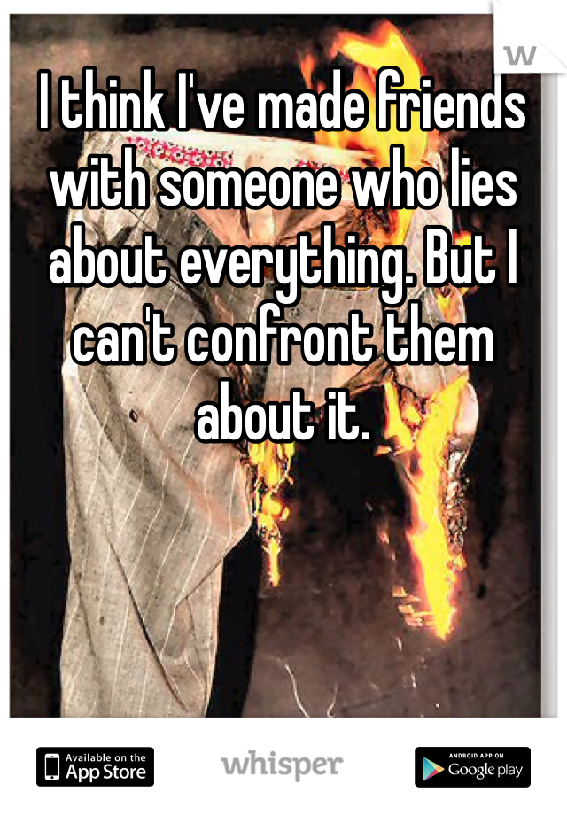 I think I've made friends with someone who lies about everything. But I can't confront them about it.