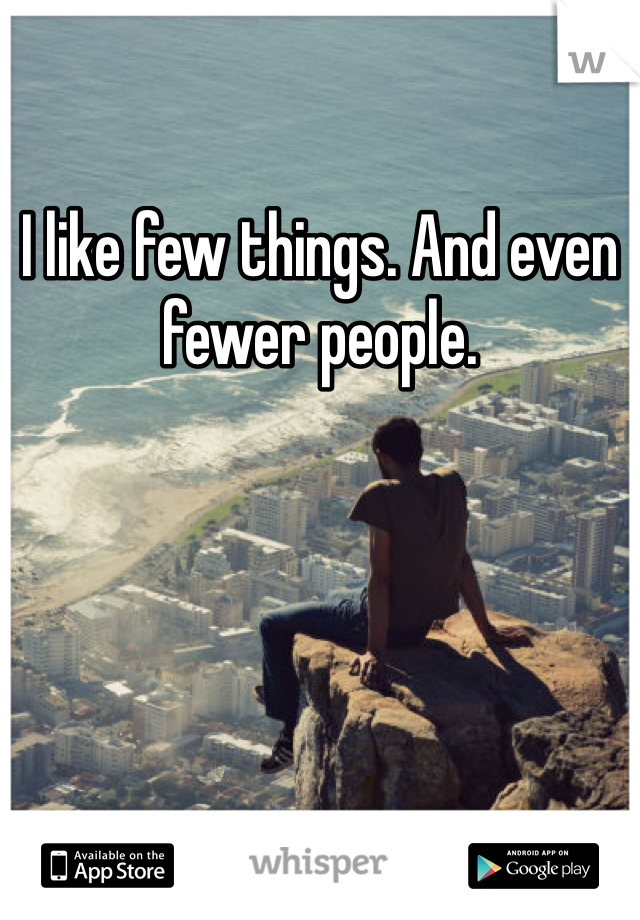 I like few things. And even fewer people.