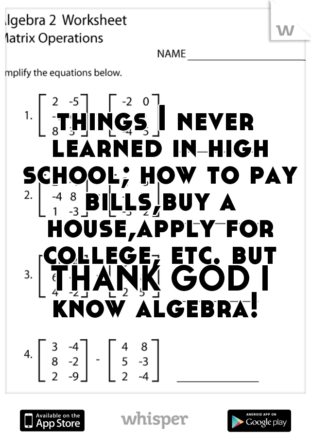 things I never learned in high school; how to pay bills,buy a house,apply for college, etc. but THANK GOD I know algebra!