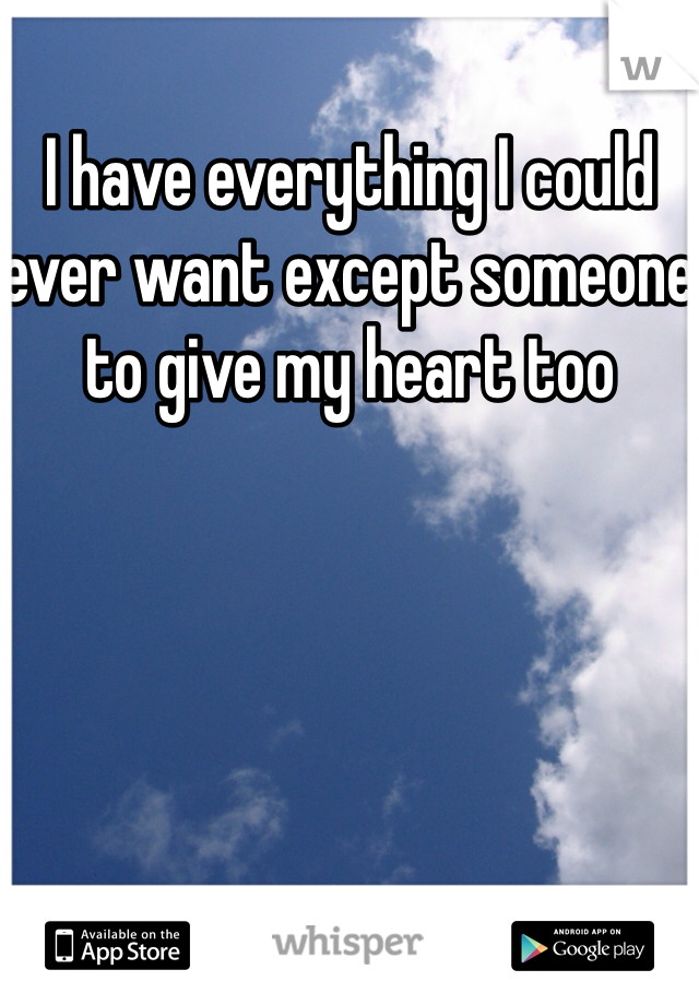 I have everything I could ever want except someone to give my heart too