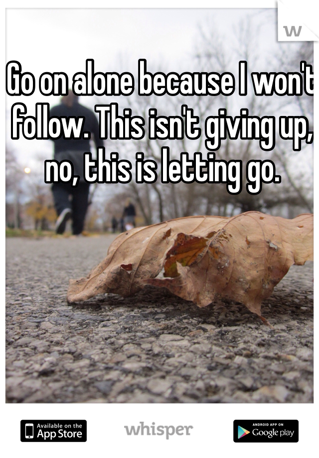 Go on alone because I won't follow. This isn't giving up, no, this is letting go.