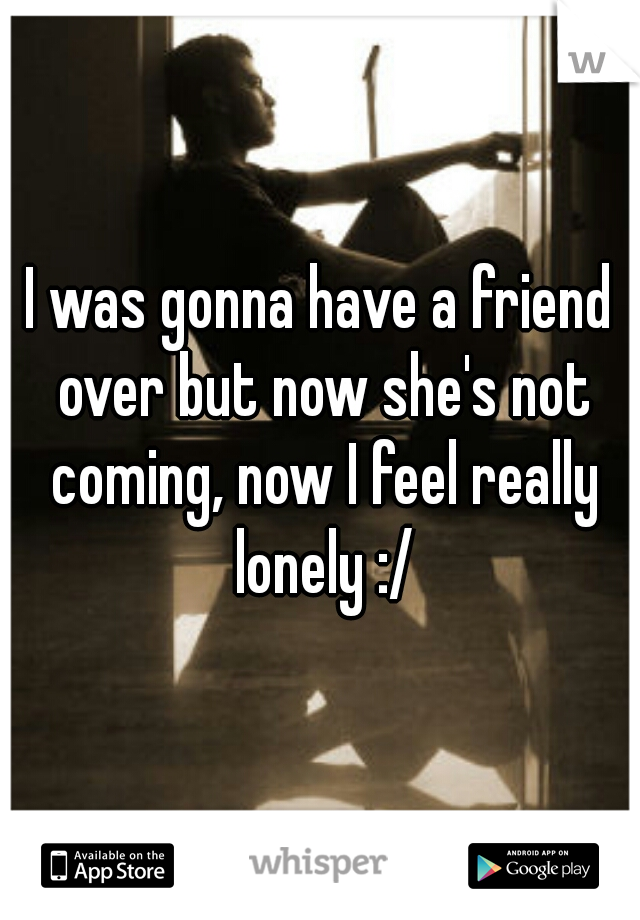 I was gonna have a friend over but now she's not coming, now I feel really lonely :/