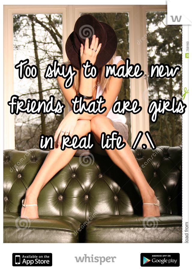 Too shy to make new friends that are girls in real life /.\