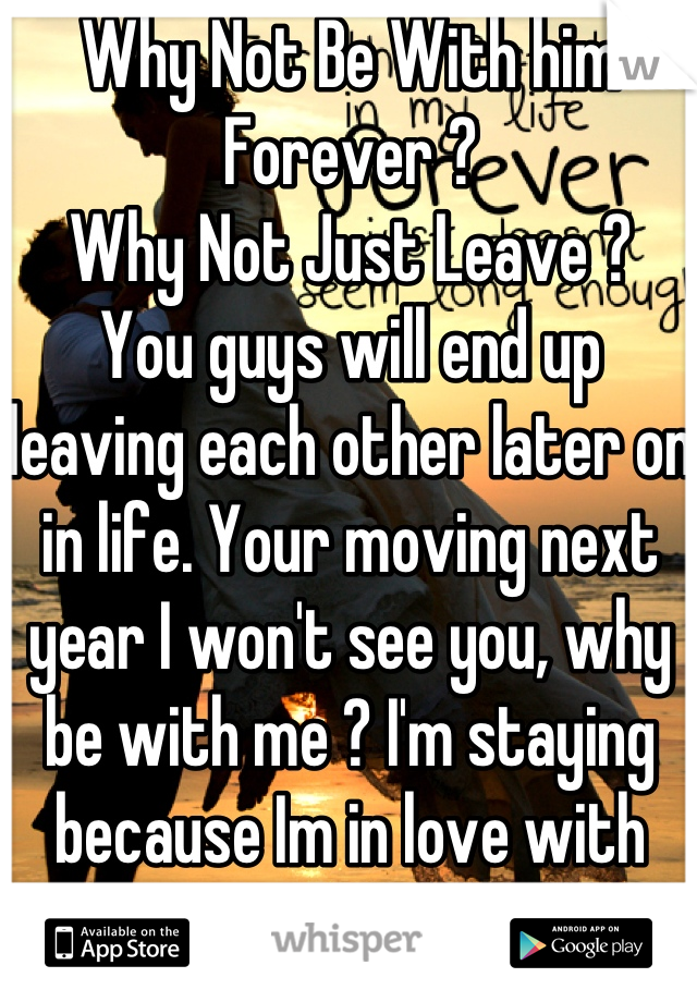 Why Not Be With him Forever ?  Why Not Just Leave ?  You guys will end up leaving each other later on in life. Your moving next year I won't see you, why be with me ? I'm staying because Im in love with YOU