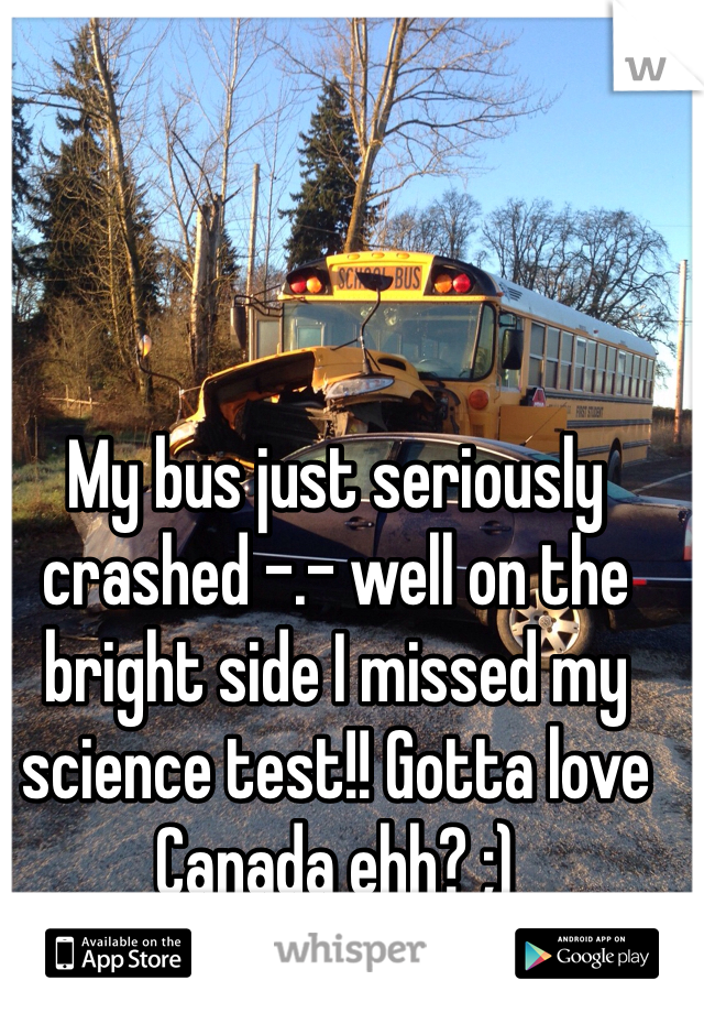 My bus just seriously crashed -.- well on the bright side I missed my science test!! Gotta love Canada ehh? ;)