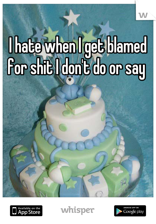 I hate when I get blamed for shit I don't do or say