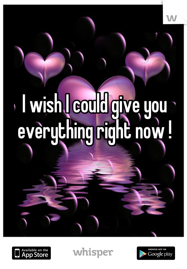 I wish I could give you everything right now !