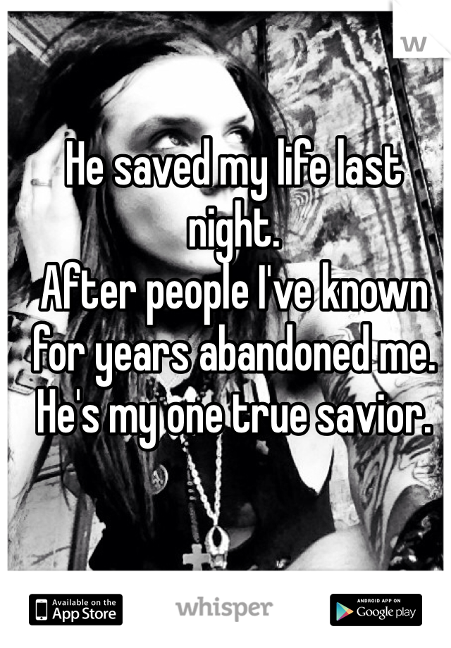 He saved my life last night. After people I've known for years abandoned me. He's my one true savior.