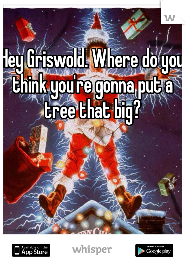 Hey Griswold. Where do you think you're gonna put a tree that big?