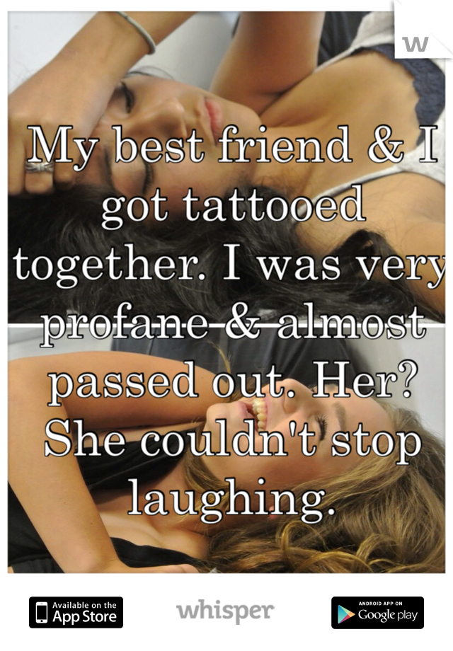 My best friend & I got tattooed together. I was very profane & almost passed out. Her? She couldn't stop laughing.