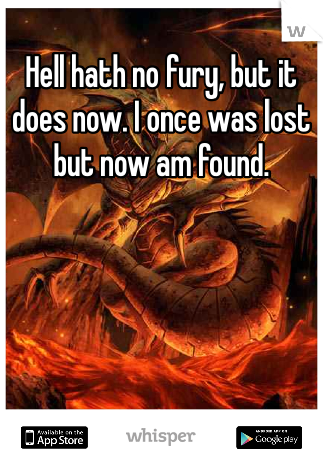 Hell hath no fury, but it does now. I once was lost but now am found.