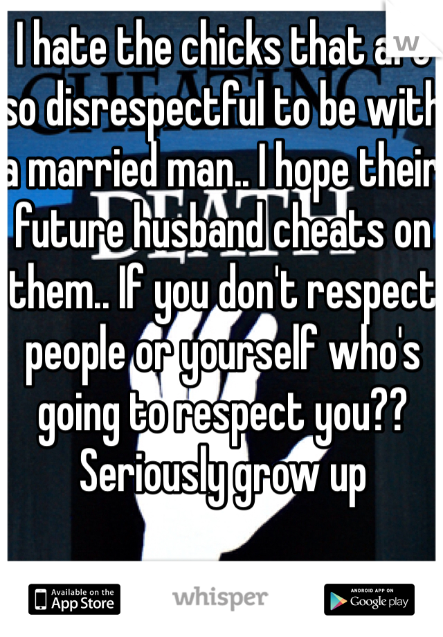 I hate the chicks that are so disrespectful to be with a married man.. I hope their future husband cheats on them.. If you don't respect people or yourself who's going to respect you?? Seriously grow up