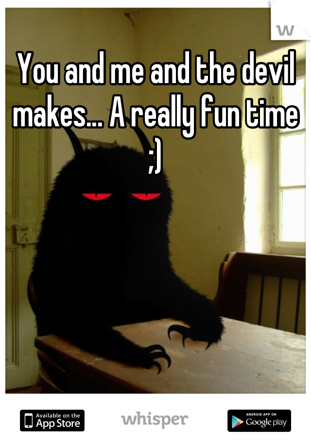 You and me and the devil makes... A really fun time ;)