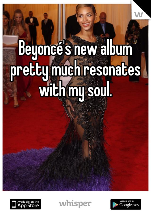 Beyoncé's new album pretty much resonates with my soul.
