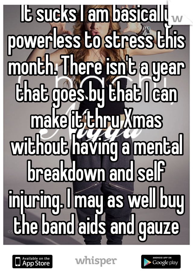 It sucks I am basically powerless to stress this month. There isn't a year that goes by that I can make it thru Xmas without having a mental breakdown and self injuring. I may as well buy the band aids and gauze now.