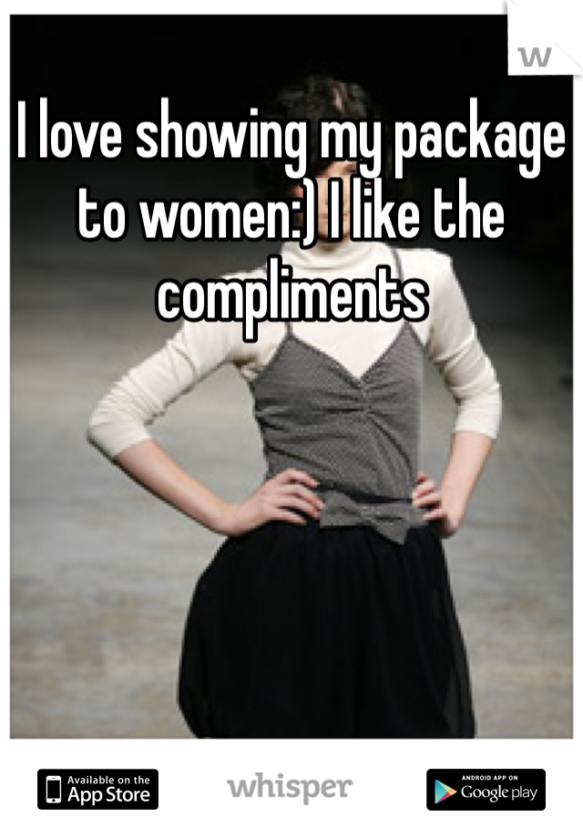 I love showing my package to women:) I like the compliments