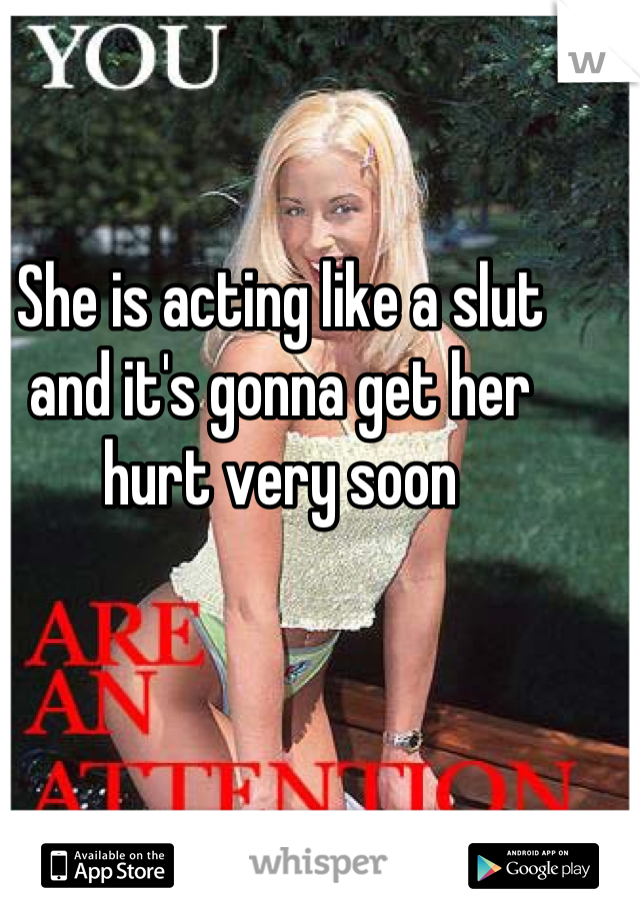 She is acting like a slut and it's gonna get her hurt very soon