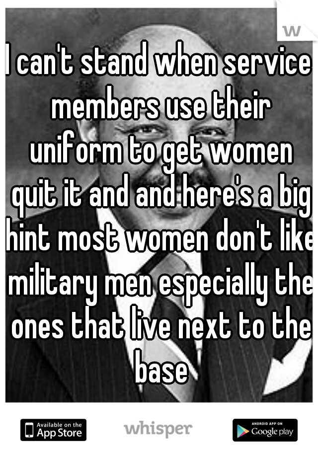 I can't stand when service members use their uniform to get women quit it and and here's a big hint most women don't like military men especially the ones that live next to the base