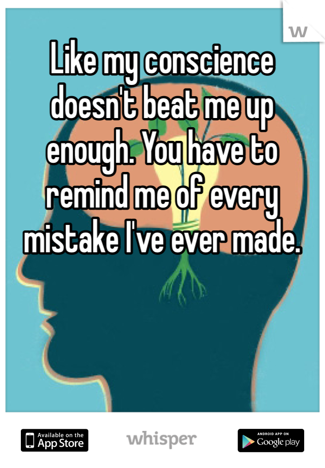 Like my conscience doesn't beat me up enough. You have to remind me of every mistake I've ever made.