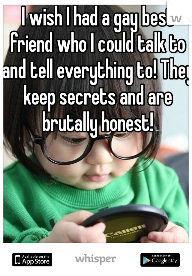 I wish I had a gay best friend who I could talk to and tell everything to! They keep secrets and are brutally honest!