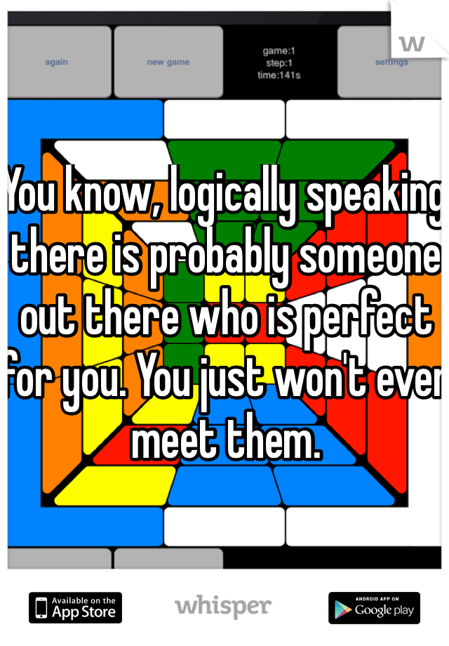 You know, logically speaking there is probably someone out there who is perfect for you. You just won't ever meet them.