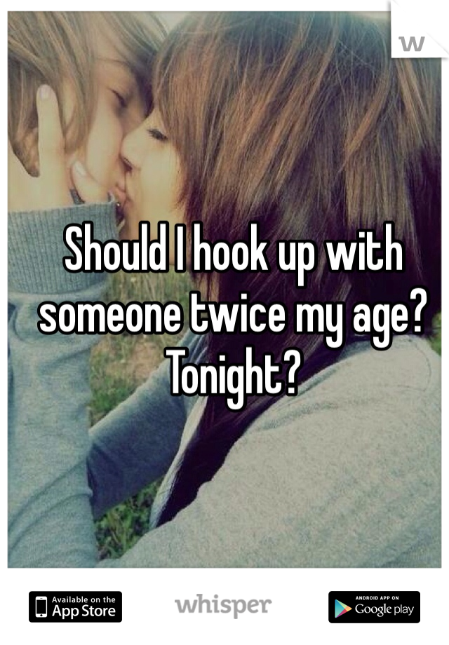 Should I hook up with someone twice my age? Tonight?