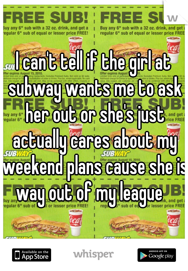 I can't tell if the girl at subway wants me to ask her out or she's just actually cares about my weekend plans cause she is way out of my league