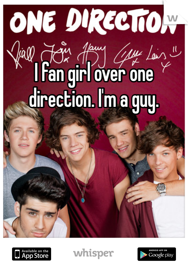 I fan girl over one direction. I'm a guy.