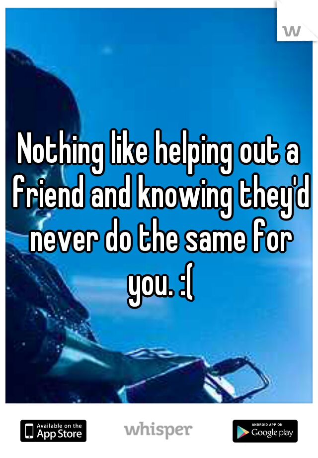Nothing like helping out a friend and knowing they'd never do the same for you. :(