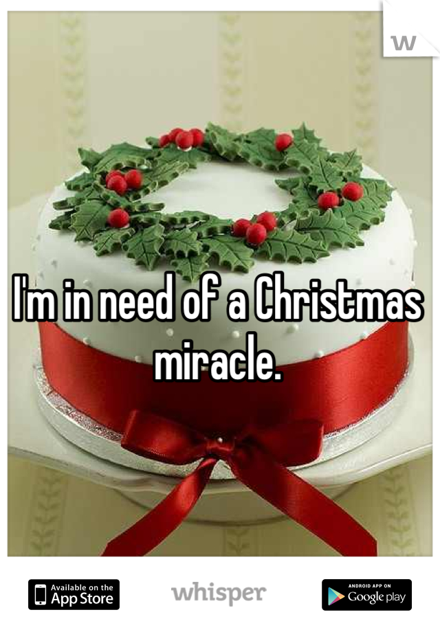 I'm in need of a Christmas miracle.