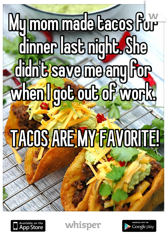 My mom made tacos for dinner last night. She didn't save me any for when I got out of work.   TACOS ARE MY FAVORITE!