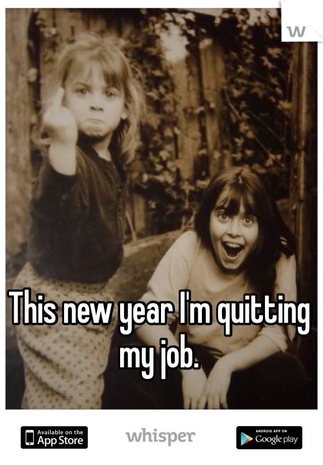 This new year I'm quitting my job.