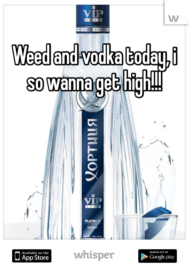 Weed and vodka today, i so wanna get high!!!