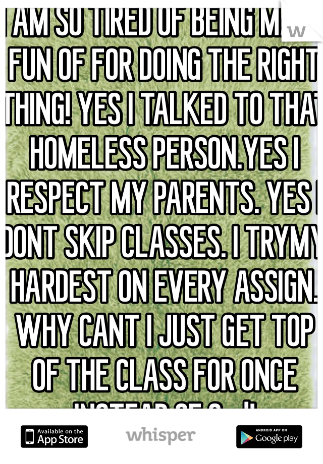 I AM SO TIRED OF BEING MADE FUN OF FOR DOING THE RIGHT THING! YES I TALKED TO THAT HOMELESS PERSON.YES I RESPECT MY PARENTS. YES I DONT SKIP CLASSES. I TRYMY HARDEST ON EVERY ASSIGN. WHY CANT I JUST GET TOP OF THE CLASS FOR ONCE INSTEAD OF 2nd!