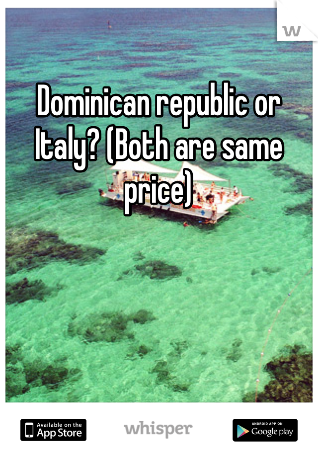 Dominican republic or Italy? (Both are same price)