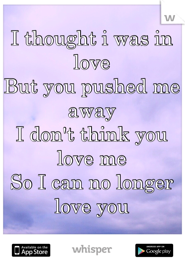 I thought i was in love But you pushed me away  I don't think you love me So I can no longer love you