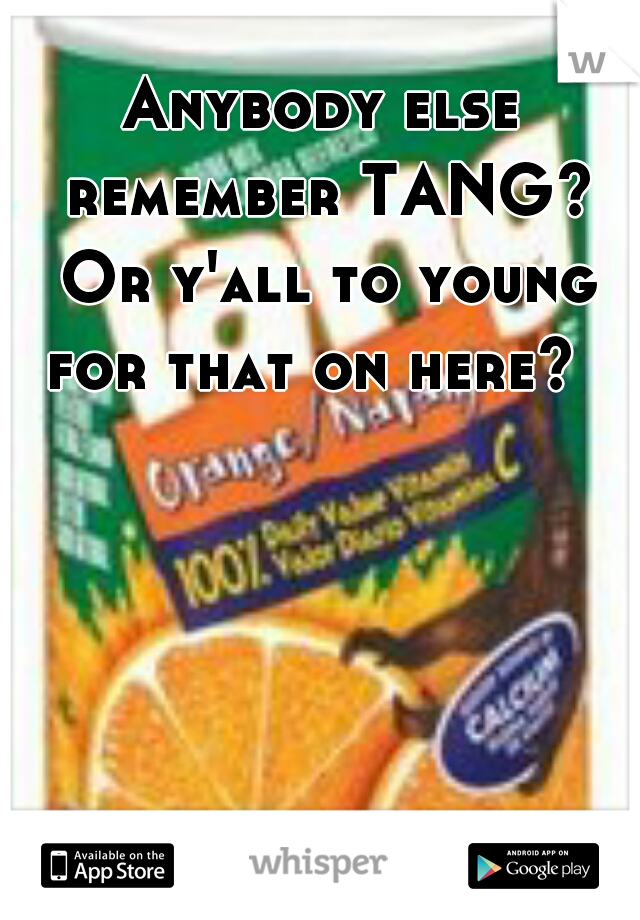 Anybody else remember TANG? Or y'all to young for that on here?