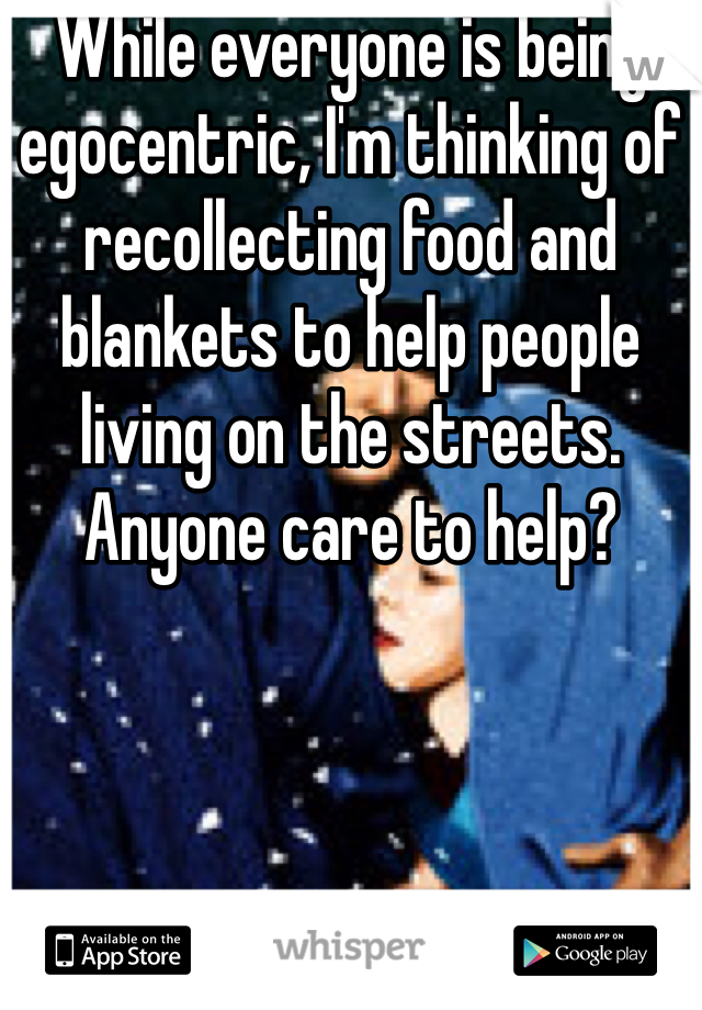 While everyone is being egocentric, I'm thinking of recollecting food and blankets to help people living on the streets. Anyone care to help?