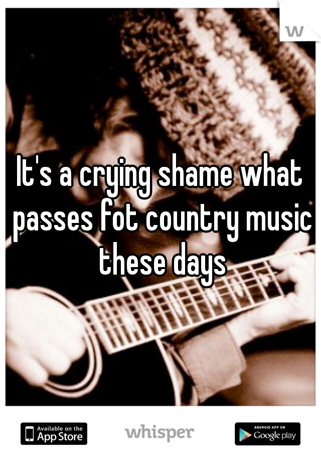 It's a crying shame what passes fot country music these days