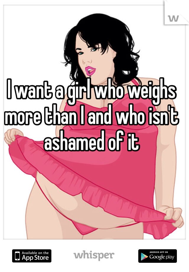 I want a girl who weighs more than I and who isn't ashamed of it