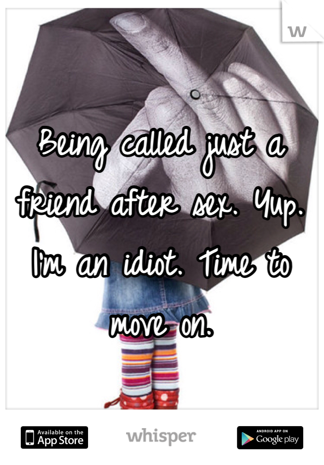 Being called just a friend after sex. Yup. I'm an idiot. Time to move on.