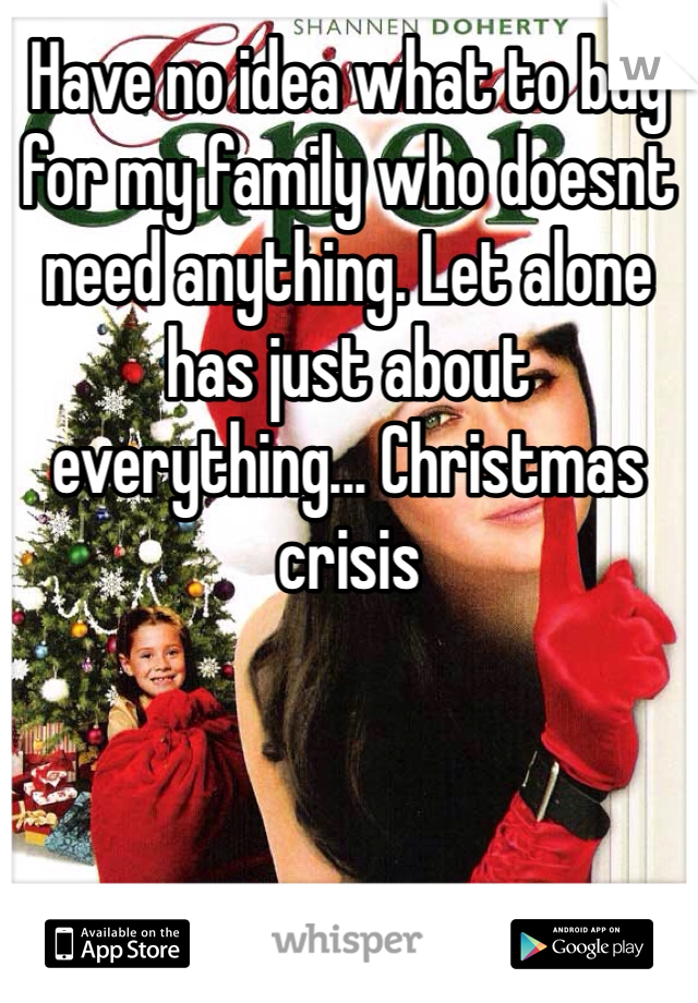 Have no idea what to buy for my family who doesnt need anything. Let alone has just about everything... Christmas crisis