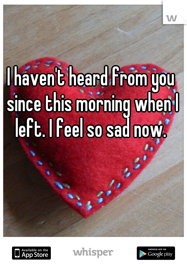 I haven't heard from you since this morning when I left. I feel so sad now.
